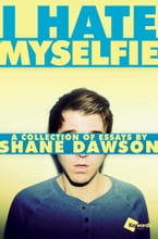 I Hate Myselfie, A Collection of Essays by Shane Dawson