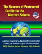 The Sources of Protracted Conflict in the Western Sahara: Algerian Hegemony, Spanish Decolonization, Ceasefire, UN Problems, Algeria and Polisario Front, SADR, Tindouf Region, Morocco, ISIS, al-Qaeda ebook by Progressive Management