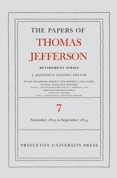 The Papers of Thomas Jefferson, Retirement Series, Volume 7 - 28 November 1813 to 30 September 1814 ebook by Thomas Jefferson