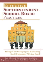 Effective Superintendent-School Board Practices - Strategies for Developing and Maintaining Good Relationships With Your Board ebook by Rene S. Townsend,Gloria L. Johnston,Gwen E. Gross,Margaret (Peggy) A. Lynch,Lorraine M. Garcy,Benita B. Roberts,Patricia B. Novotney