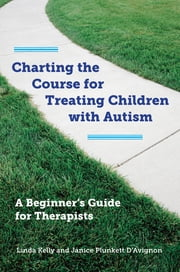 Charting the Course for Treating Children with Autism: A Beginner's Guide for Therapists ebook by Linda Kelly,Janice Plunkett D'Avignon