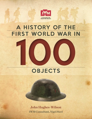 A History Of The First World War In 100 Objects - FREE SAMPLER: In Association With The Imperial War Museum ebook by John Hughes-Wilson