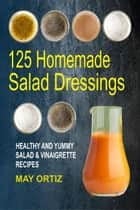 125 Homemade Salad Dressings: Healthy And Yummy Salad & Vinaigrette Recipes ebook by May Ortiz