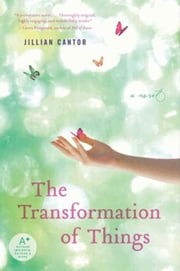 The Transformation of Things - A Novel ebook by Jillian Cantor