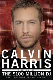 Calvin Harris - The $100 Million DJ ebook by Douglas Wight