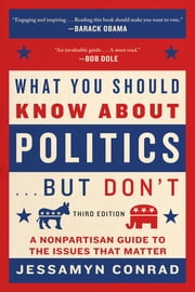 What You Should Know About Politics . . . But Don't - A Nonpartisan Guide to the Issues That Matter ebook by Jessamyn Conrad, Naomi Wolf