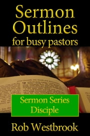 Sermon Outlines for Busy Pastors: Disciple Sermon Series ebook by Rob Westbrook