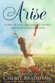 Arise - Stories of Hope for Divorced Women Written by Divorced Women ebook by Cheryl Bradshaw