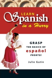 Learn Spanish In A Hurry: Grasp the Basics of Espanol Pronto! ebook by Gutin, Julie