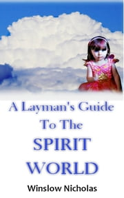 A Layman's Guide to the Spirit World ebook by Winslow Nicholas
