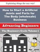 How to Start a Artificial Joints and Parts for The Body (wholesale) Business (Beginners Guide) ebook by Sanford Davila