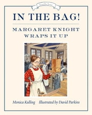 In the Bag! - Margaret Knight Wraps It Up ebook by Monica Kulling,David Parkins
