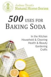 500 Uses for Baking Soda - Joshua Trent's Natural Home Series ebook by Joshua Trent