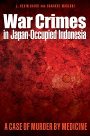 War Crimes in Japan-Occupied Indonesia - A Case of Murder by Medicine ebook by J. Kevin Baird ,Sangkot Marzuki,Mark Harrison