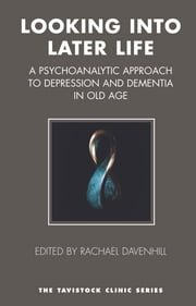 Looking into Later Life - A Psychoanalytic Approach to Depression and Dementia in Old Age ebook by Rachael Davenhill