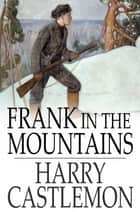 Frank in the Mountains ebook by Harry Castlemon