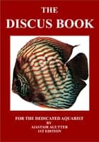 The Discus Book - For The Dedicated Aquarist ebook by Alastair Agutter