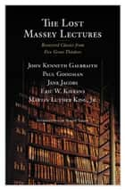 The Lost Massey Lectures: Recovered Classics from Five Great Thinkers ebook by Bernie Lucht,John Galbraith,Jane Jacobs,Eric Kierans,Martin King,Paul Goodman