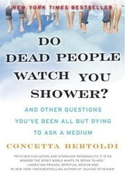 Do Dead People Watch You Shower? - And Other Questions You've Been All but Dying to Ask a Medium ebook by Concetta Bertoldi