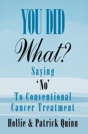 You Did What? Saying 'No' To Conventional Cancer Treatment ebook by Quinn, Hollie