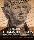 President Thomas Jefferson : Father of the Declaration of Independence - US History for Kids 3rd Grade | Children's American History ebook by Baby Professor