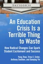An Education Crisis Is a Terrible Thing to Waste - How Radical Changes Can Spark Student Excitement and Success ebook by Yong Zhao, Trina E. Emler, Anthony Snethen,...
