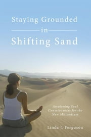 Staying Grounded in Shifting Sand - Awakening Soul Consciousness for the New Millennium ebook by Linda J. Ferguson