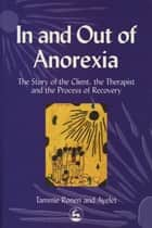 In and Out of Anorexia - The Story of the Client, the Therapist and the Process of Recovery ebook by Ayelet Polster, Tammie Ronen