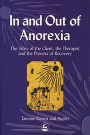 In and Out of Anorexia - The Story of the Client, the Therapist and the Process of Recovery ebook by Ayelet Polster,Tammie Ronen