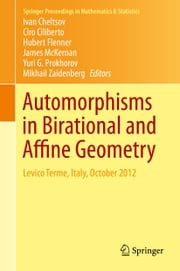 Automorphisms in Birational and Affine Geometry - Levico Terme, Italy, October 2012 ebook by Ivan Cheltsov,Ciro Ciliberto,Hubert Flenner,James McKernan,Yuri G. Prokhorov,Mikhail Zaidenberg