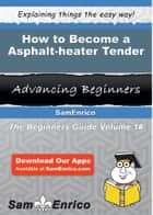 How to Become a Asphalt-heater Tender - How to Become a Asphalt-heater Tender ebook by Nicolette Crawley