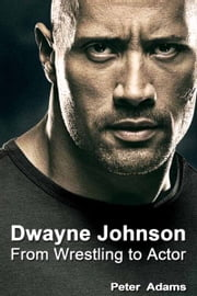 Dwayne Johnson: From Wrestling to Actor ebook by Peter  Adams