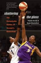 Shattering the Glass - The Remarkable History of Women's Basketball ebook by Susan Shackelford, Pamela Grundy