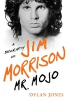 Mr. Mojo - A Biography of Jim Morrison ebook by Dylan Jones