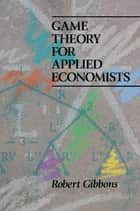 Game Theory for Applied Economists ebook by Robert Gibbons