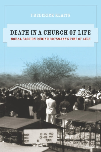 Death in a Church of Life - Moral Passion during Botswana's Time of AIDS ebook by Frederick Klaits
