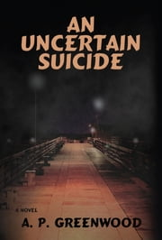 An Uncertain Suicide - A Novel ebook by A.P. Greenwood