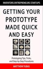Getting Your Prototype Made Quick and Easy ebook by Matthew Yubas