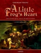 A Little Frog's Heart. Volume 1. The Golden Quill, Angel Or Executioner? ebook by Vîrtosu George