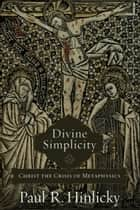 Divine Simplicity - Christ the Crisis of Metaphysics ebook by Paul R. Hinlicky