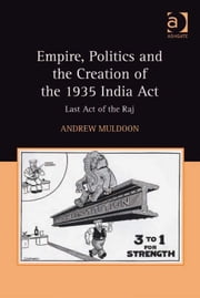 Empire, Politics and the Creation of the 1935 India Act - Last Act of the Raj ebook by Dr Andrew Muldoon