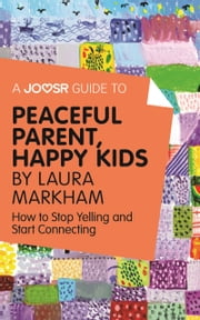 A Joosr Guide to... Peaceful Parents, Happy Kids by Laura Markham: How to Stop Yelling and Start Connecting ebook by Joosr