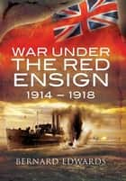 War Under the Red Ensign - 1914–1918 ebook by Bernard Edwards