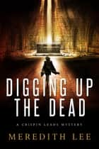 Digging Up the Dead - A Crispin Leads Mystery ebook by Meredith Lee, Dixie Lee Evatt, Sue Meredith Cleveland
