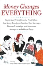 Money Changes Everything - Twenty-Two Writers Tackle the Last Taboo with Tales of Sudden Windfalls, Staggering Debts, and Other Surprising Turns of Fortune ebook by Jenny Offill, Elissa Schappell