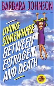 Living Somewhere Between Estrogen and Death ebook by Barbara Johnson