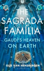 The Sagrada Familia - Gaudí�s Heaven on Earth ebook by Gijs van Hensbergen