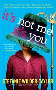 It's Not Me, It's You - Subjective Recollections from a Terminally Optimistic, Chronically Sarcastic and Occasionally Inebriated Woman ebook by Stefanie Wilder-Taylor