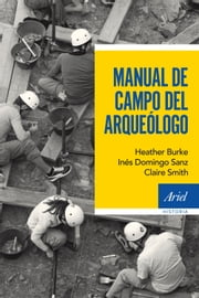 Manual de campo del arqueólogo ebook by Inés Domingo Sanz, Heather Burke, Claire Smith