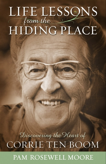 Life Lessons from The Hiding Place - Discovering the Heart of Corrie ten Boom ebook by Pam Rosewell Moore